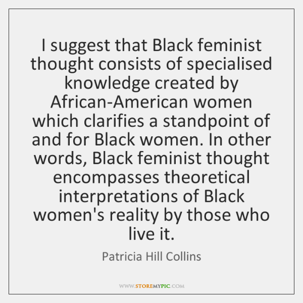 I suggest that Black feminist thought consists of specialised knowledge created by ...