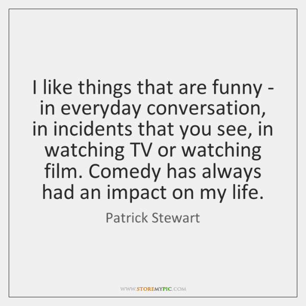 I like things that are funny - in everyday conversation, in incidents ...