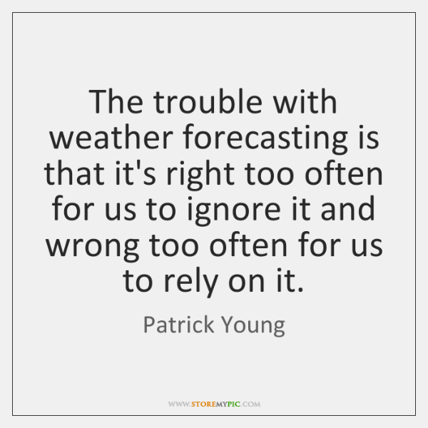 The trouble with weather forecasting is that it's right too often for ...