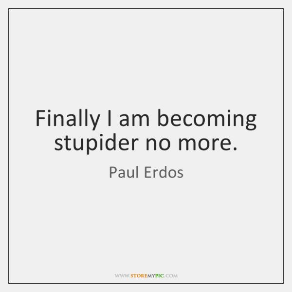 Finally I am becoming stupider no more.