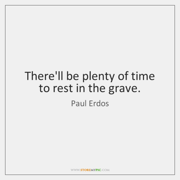 There'll be plenty of time to rest in the grave.