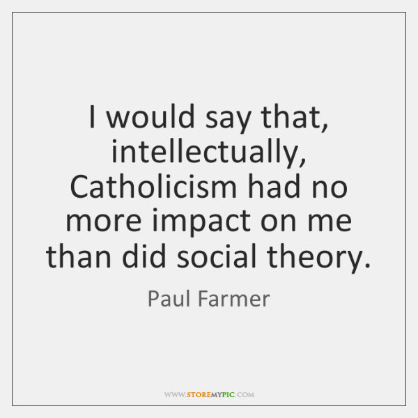 I would say that, intellectually, Catholicism had no more impact on me ...