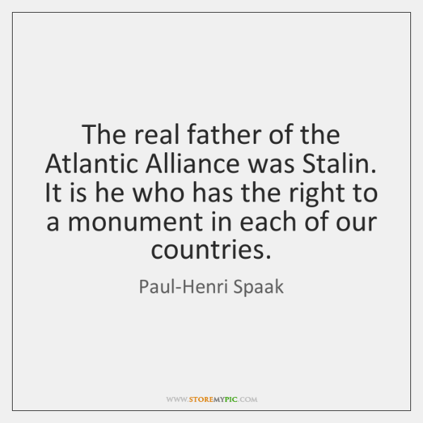 The real father of the Atlantic Alliance was Stalin. It is he ...