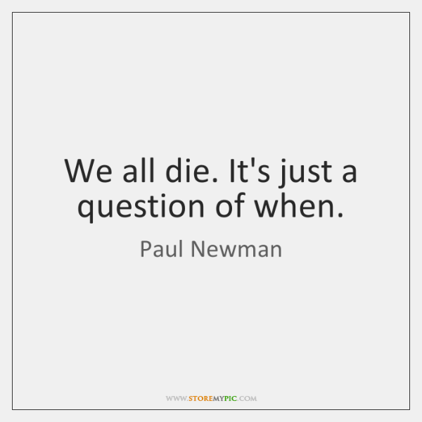 We all die. It's just a question of when.