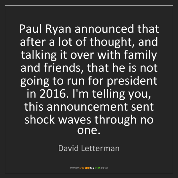 David Letterman: Paul Ryan announced that after a lot of thought, and...