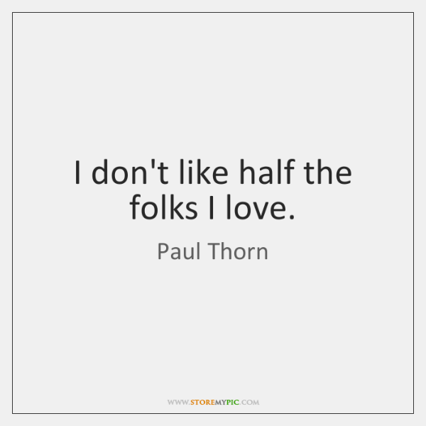 I don't like half the folks I love.