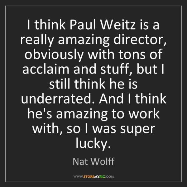 Nat Wolff: I think Paul Weitz is a really amazing director, obviously...