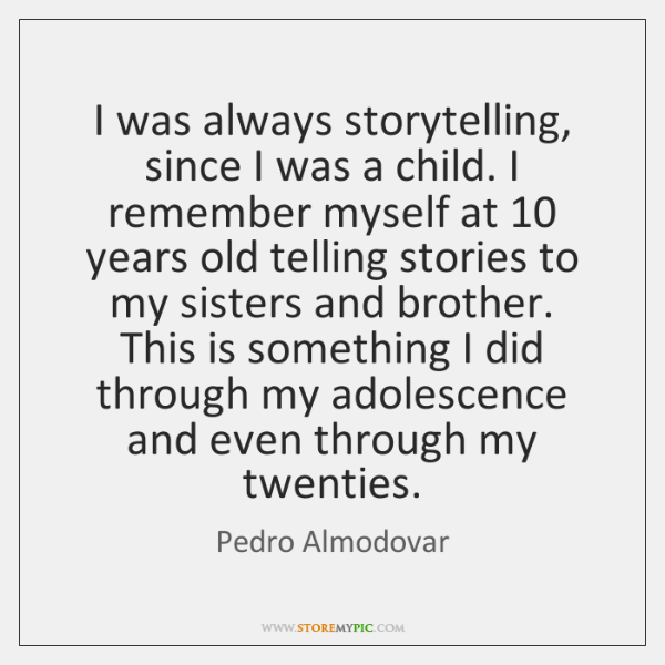 I was always storytelling, since I was a child. I remember myself ...