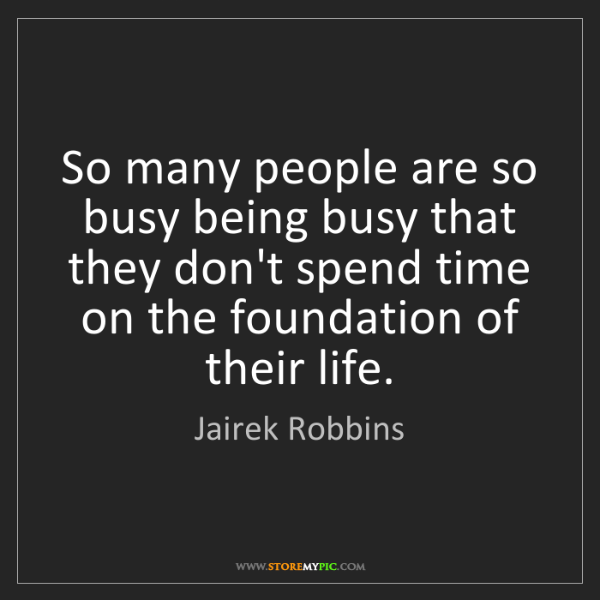 Jairek Robbins: So many people are so busy being busy that they don't...