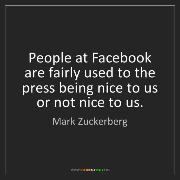 Mark Zuckerberg: People at Facebook are fairly used to the press being...