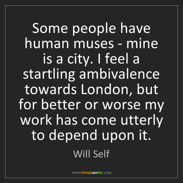 Will Self: Some people have human muses - mine is a city. I feel...