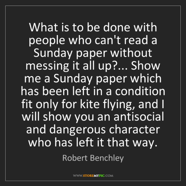 Robert Benchley: What is to be done with people who can't read a Sunday...