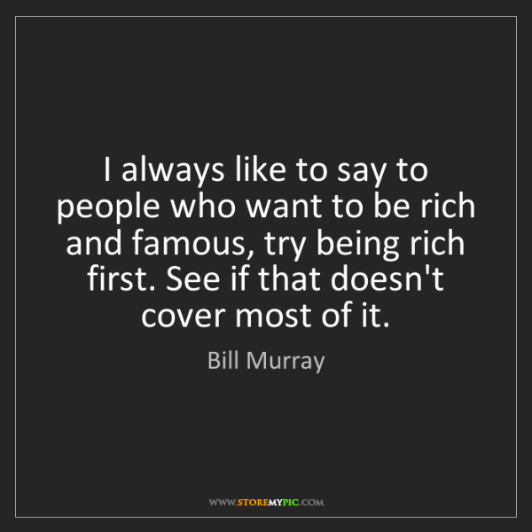 Bill Murray: I always like to say to people who want to be rich and...