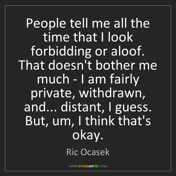 Ric Ocasek: People tell me all the time that I look forbidding or...