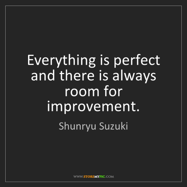 Shunryu Suzuki: Everything is perfect and there is always room for improvement.