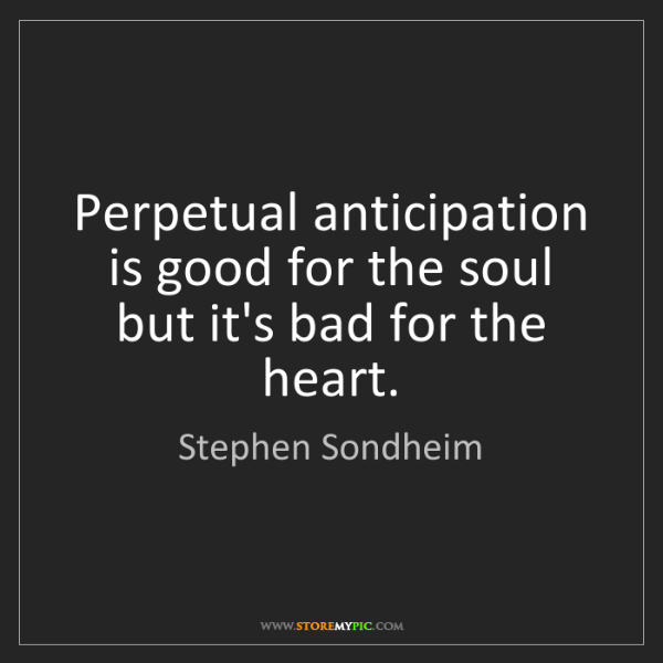 Stephen Sondheim: Perpetual anticipation is good for the soul but it's...