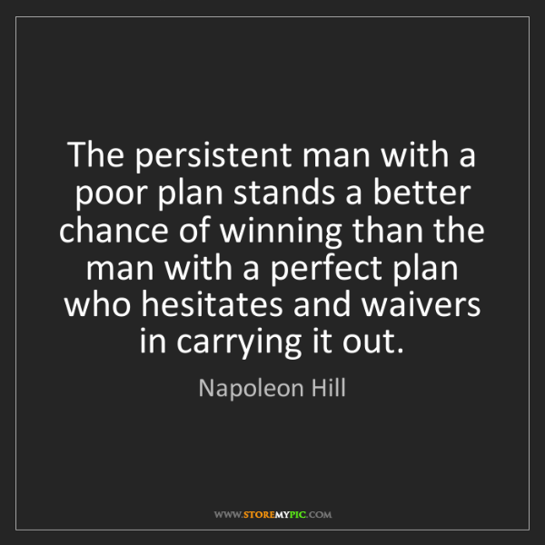 Napoleon Hill: The persistent man with a poor plan stands a better chance...