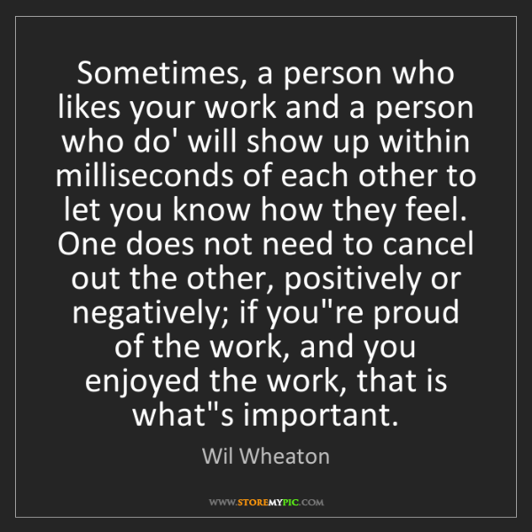 Wil Wheaton: Sometimes, a person who likes your work and a person...