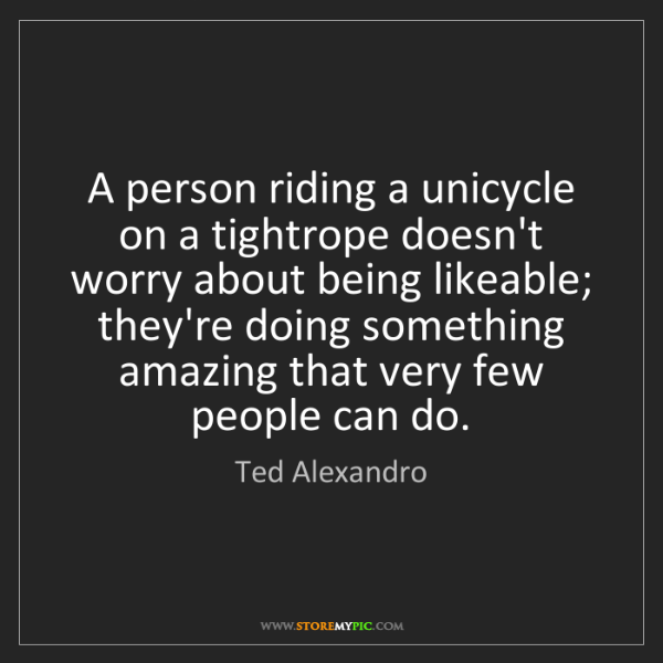 Ted Alexandro: A person riding a unicycle on a tightrope doesn't worry...