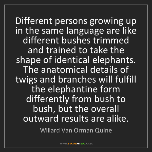 Willard Van Orman Quine: Different persons growing up in the same language are...