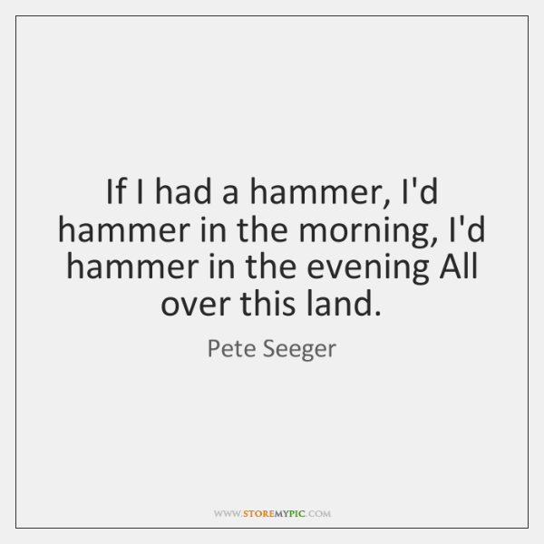 If I had a hammer, I'd hammer in the morning, I'd hammer ...