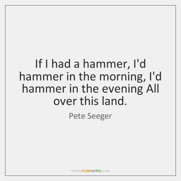 If I had a hammer, I'd hammer in the morning, I'd hammer ...
