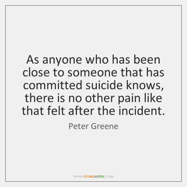 As anyone who has been close to someone that has committed suicide ...