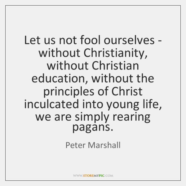 Let us not fool ourselves - without Christianity, without Christian education, without ...