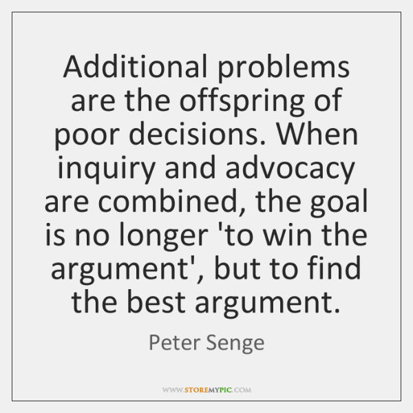 Additional problems are the offspring of poor decisions. When inquiry and advocacy ...