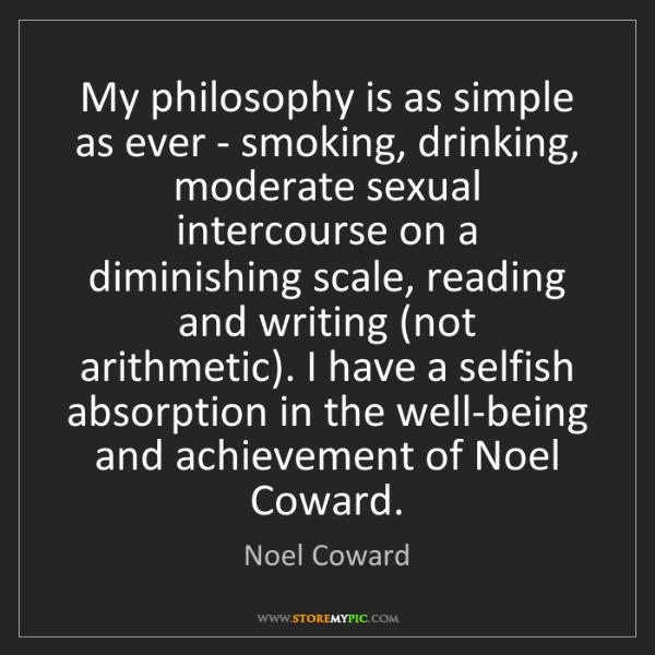 Noel Coward: My philosophy is as simple as ever - smoking, drinking,...