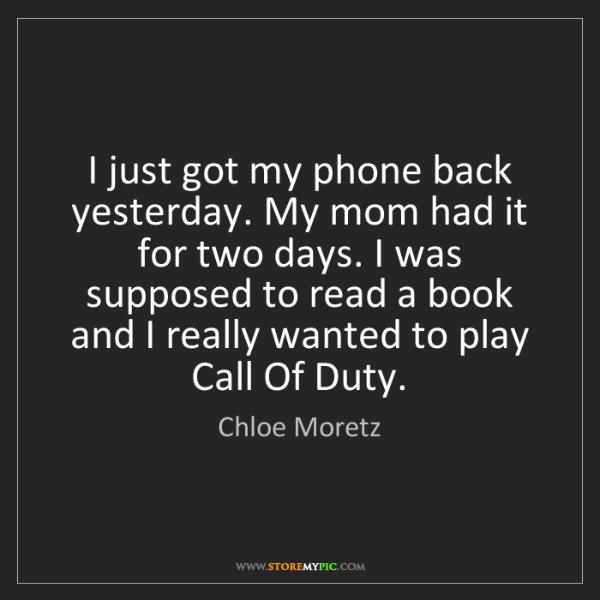 Chloe Moretz: I just got my phone back yesterday. My mom had it for...