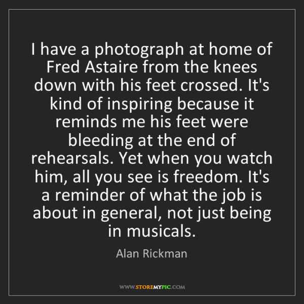Alan Rickman: I have a photograph at home of Fred Astaire from the...