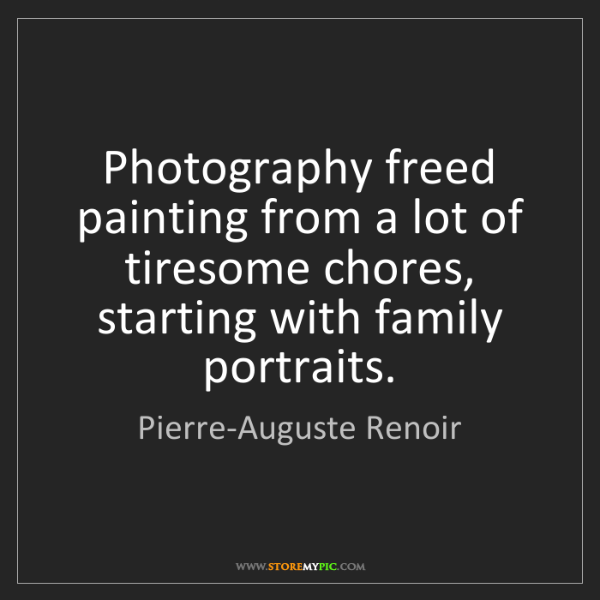 Pierre-Auguste Renoir: Photography freed painting from a lot of tiresome chores,...