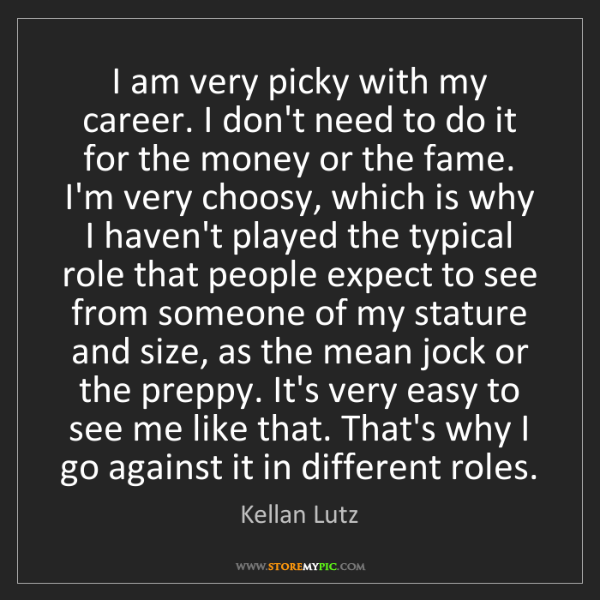 Kellan Lutz: I am very picky with my career. I don't need to do it...
