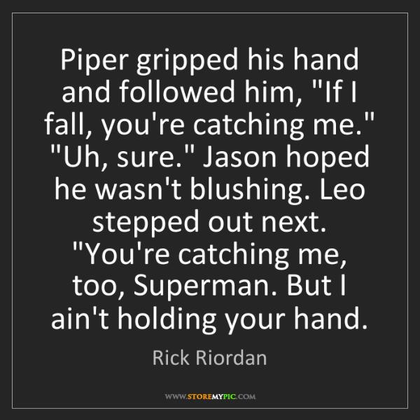 "Rick Riordan: Piper gripped his hand and followed him, ""If I fall,..."