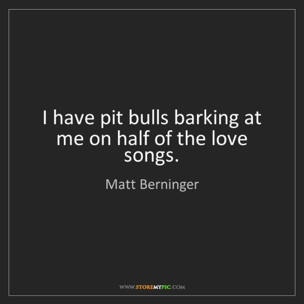Matt Berninger: I have pit bulls barking at me on half of the love songs.