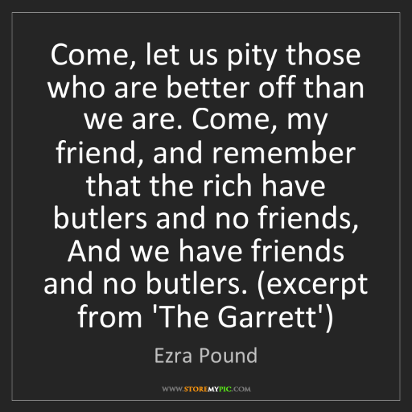 Ezra Pound: Come, let us pity those who are better off than we are....