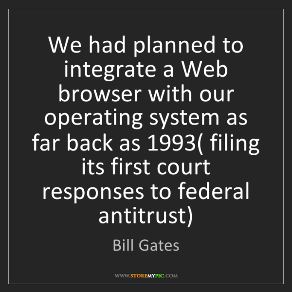 Bill Gates: We had planned to integrate a Web browser with our operating...