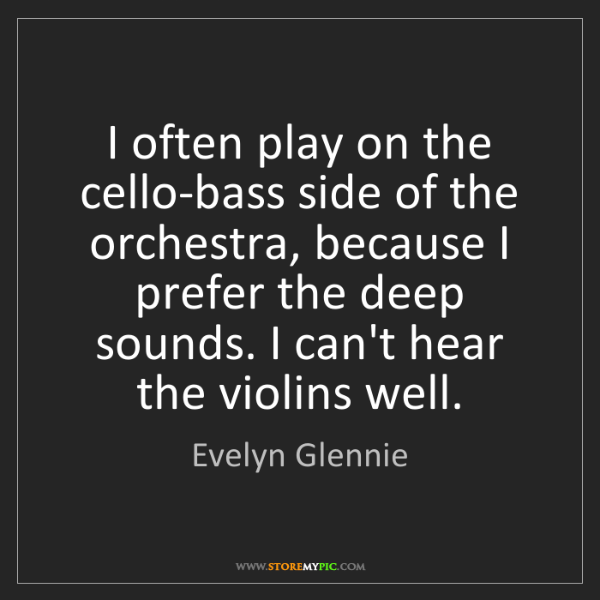 Evelyn Glennie: I often play on the cello-bass side of the orchestra,...