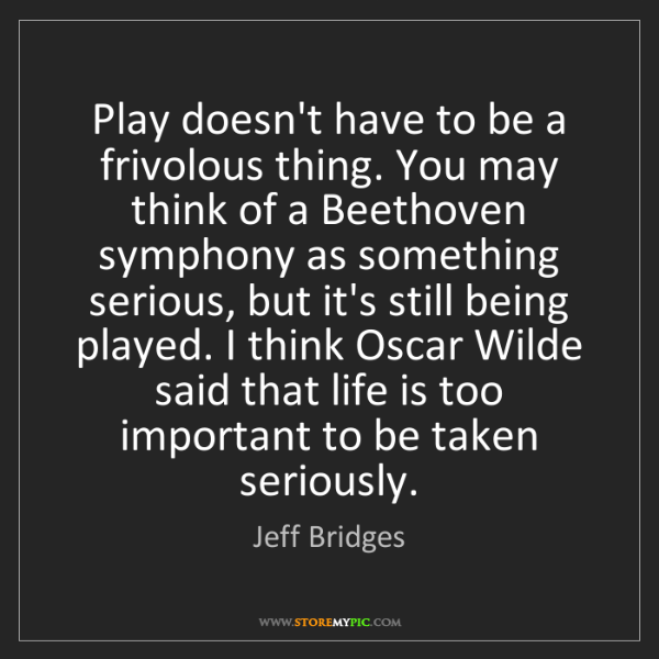Jeff Bridges: Play doesn't have to be a frivolous thing. You may think...