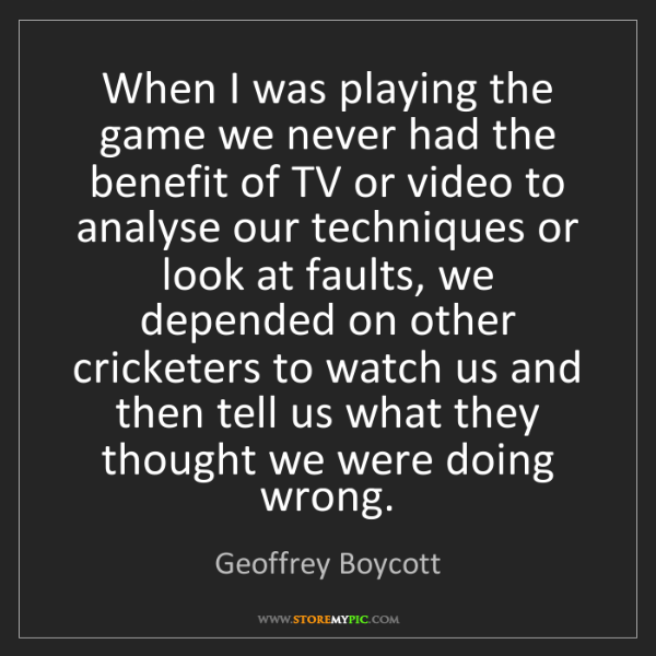 Geoffrey Boycott: When I was playing the game we never had the benefit...