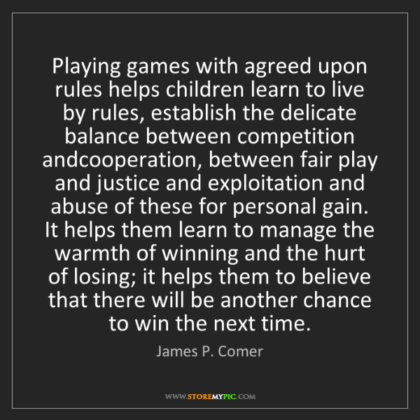 James P. Comer: Playing games with agreed upon rules helps children learn...