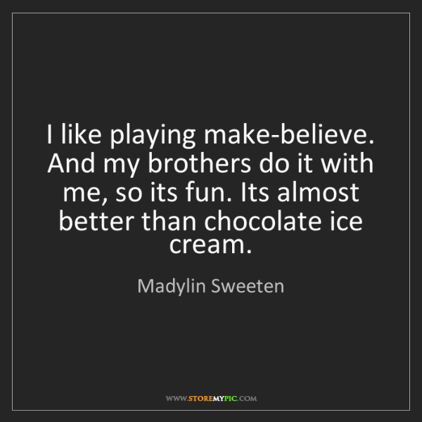 Madylin Sweeten: I like playing make-believe. And my brothers do it with...