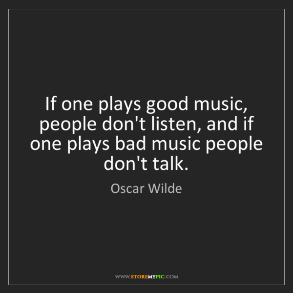 Oscar Wilde: If one plays good music, people don't listen, and if...