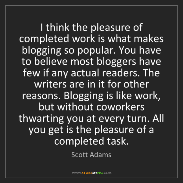 Scott Adams: I think the pleasure of completed work is what makes...
