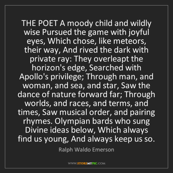 Ralph Waldo Emerson: THE POET A moody child and wildly wise Pursued the game...
