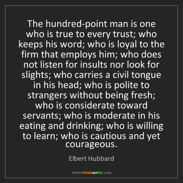 Elbert Hubbard: The hundred-point man is one who is true to every trust;...