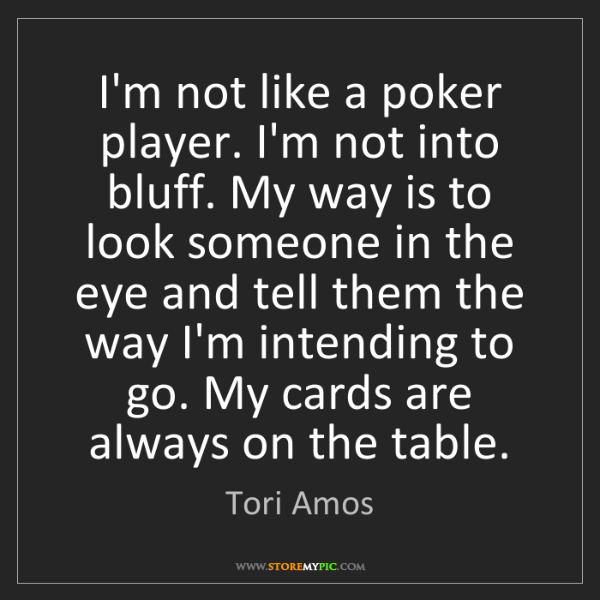 Tori Amos: I'm not like a poker player. I'm not into bluff. My way...
