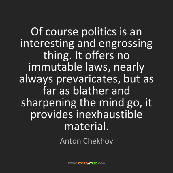 Anton Chekhov: Of course politics is an interesting and engrossing thing....