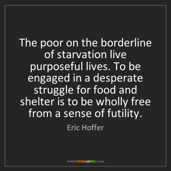 Eric Hoffer: The poor on the borderline of starvation live purposeful...